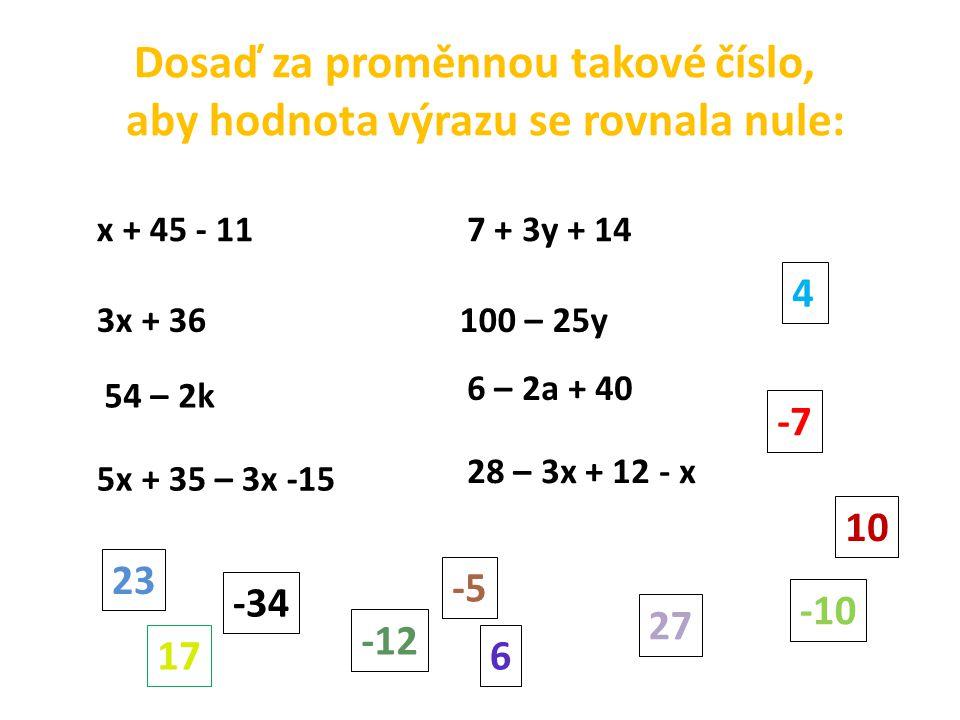 Dosaď za proměnnou takové číslo, aby hodnota výrazu se rovnala nule: x + 45 - 11 3x + 36 54 – 2k 5x + 35 – 3x -15 7 + 3y + 14 100 – 25y 6 – 2a + 40 28 – 3x + 12 - x 17 -12 27 -10 -7 4 10 -5 -34 6 23