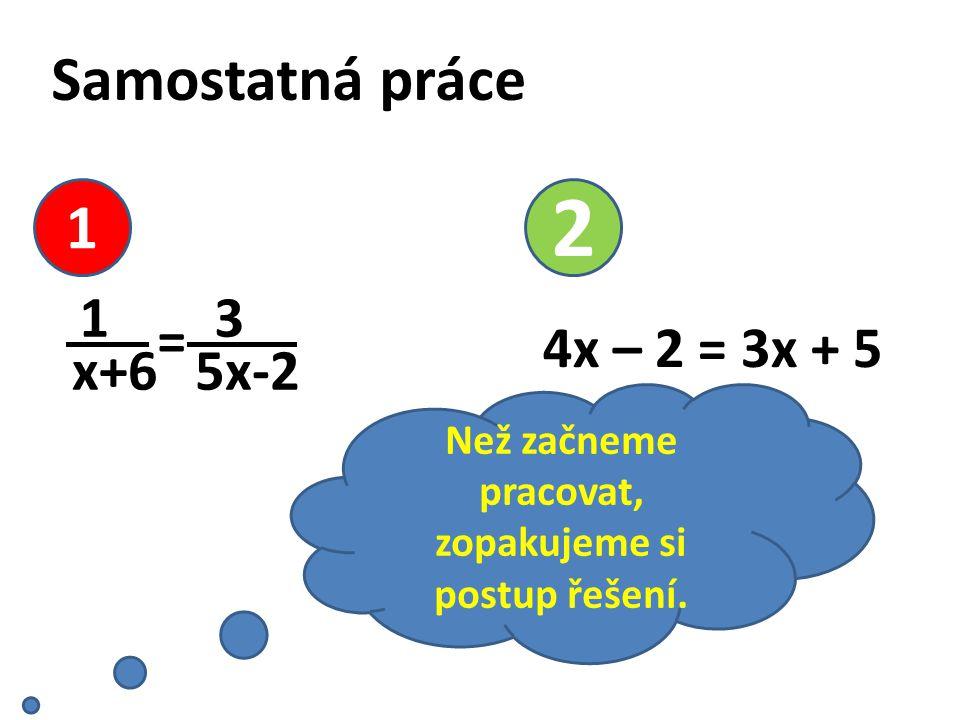 Samostatná práce 3 5x-2 1 x+6 = 1 2 4x – 2 = 3x + 5 Než začneme pracovat, zopakujeme si postup řešení.