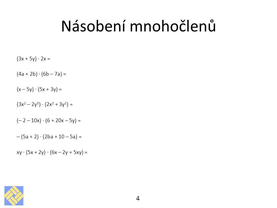 Násobení mnohočlenů (3x + 5y) · 2x = (4a + 2b) · (6b – 7a) = (x – 5y) · (5x + 3y) = (3x 2 – 2y 3 ) · (2x 2 + 3y 2 ) = ( – 2 – 10x) · (6 + 20x – 5y) =
