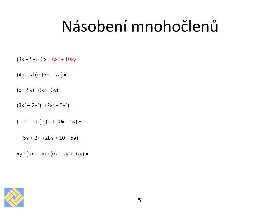 Násobení mnohočlenů (3x + 5y) · 2x = 6x 2 + 10xy (4a + 2b) · (6b – 7a) = (x – 5y) · (5x + 3y) = (3x 2 – 2y 3 ) · (2x 2 + 3y 2 ) = ( – 2 – 10x) · (6 +