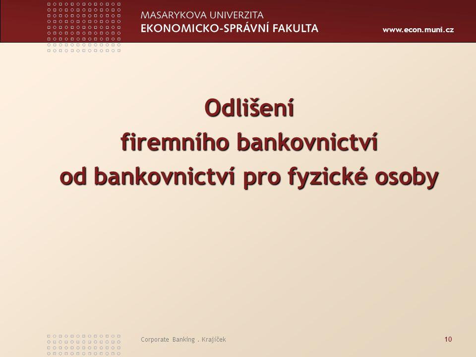 www.econ.muni.cz Corporate Banking. Krajíček10 Odlišení firemního bankovnictví od bankovnictví pro fyzické osoby