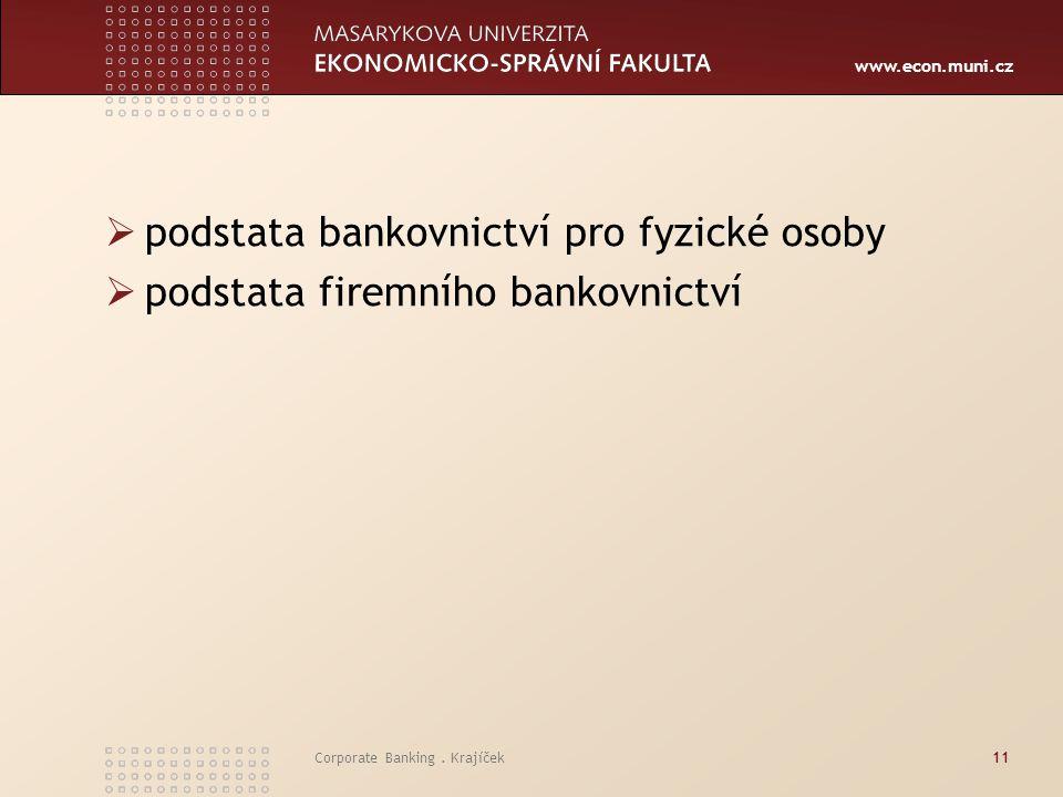 www.econ.muni.cz Corporate Banking. Krajíček11  podstata bankovnictví pro fyzické osoby  podstata firemního bankovnictví