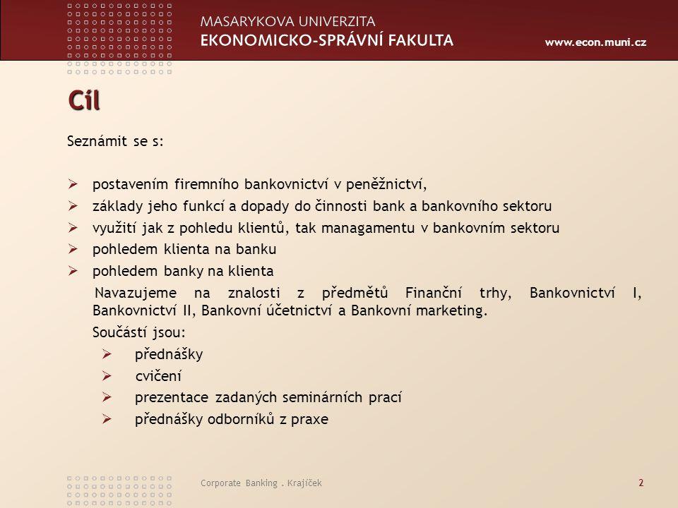 www.econ.muni.cz Corporate Banking. Krajíček2 Cíl Seznámit se s:  postavením firemního bankovnictví v peněžnictví,  základy jeho funkcí a dopady do