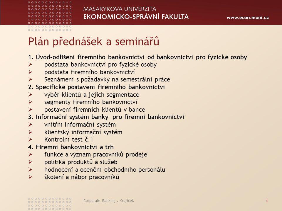 www.econ.muni.cz Corporate Banking. Krajíček3 Plán přednášek a seminářů 1. Úvod–odlišení firemního bankovnictví od bankovnictví pro fyzické osoby  po