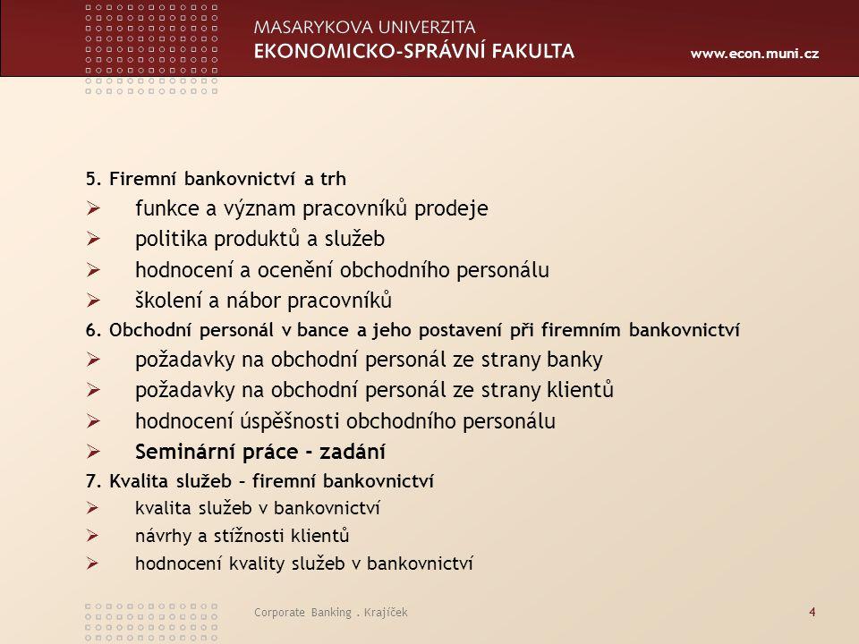 www.econ.muni.cz Corporate Banking. Krajíček4 5. Firemní bankovnictví a trh  funkce a význam pracovníků prodeje  politika produktů a služeb  hodnoc