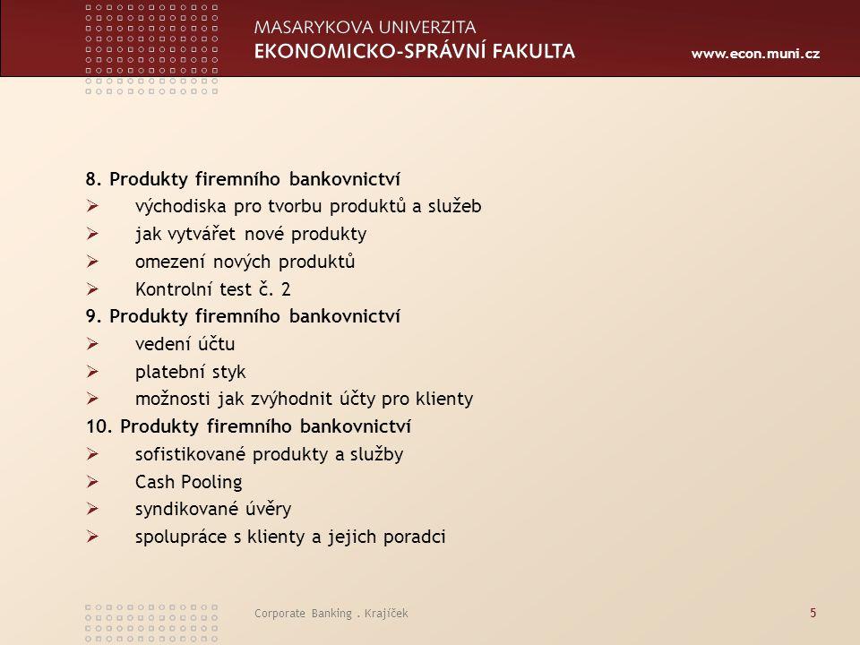 www.econ.muni.cz Corporate Banking. Krajíček5 8. Produkty firemního bankovnictví  východiska pro tvorbu produktů a služeb  jak vytvářet nové produkt
