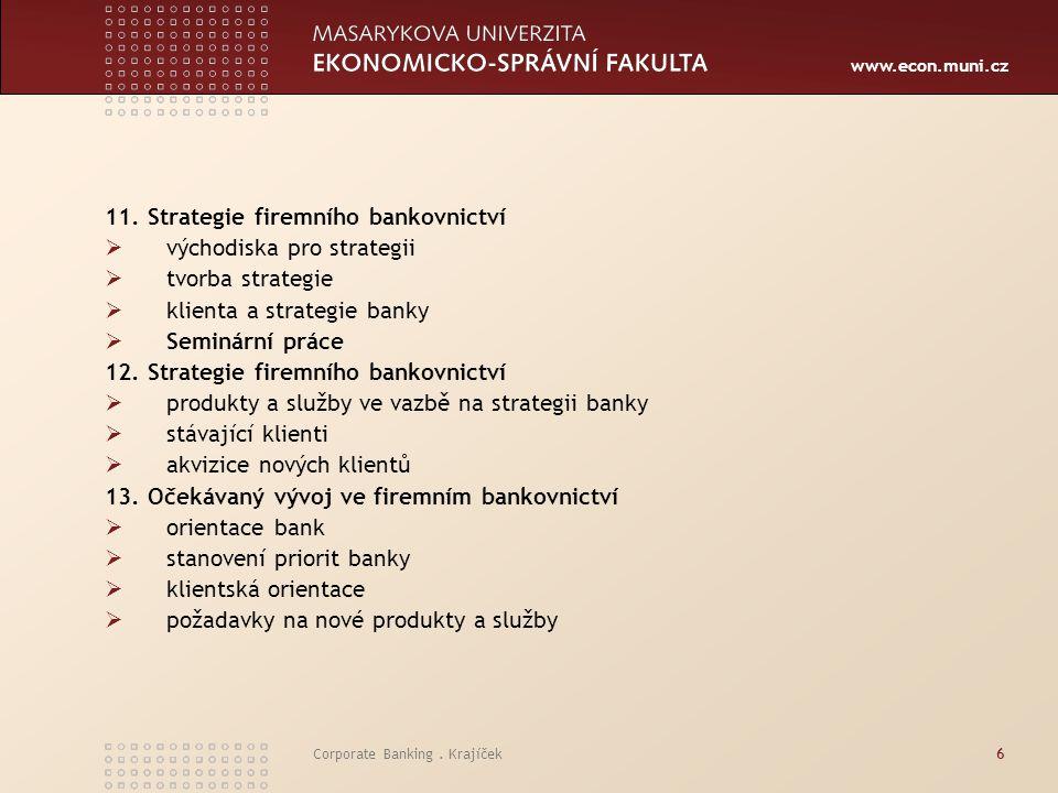 www.econ.muni.cz Corporate Banking. Krajíček6 11. Strategie firemního bankovnictví  východiska pro strategii  tvorba strategie  klienta a strategie