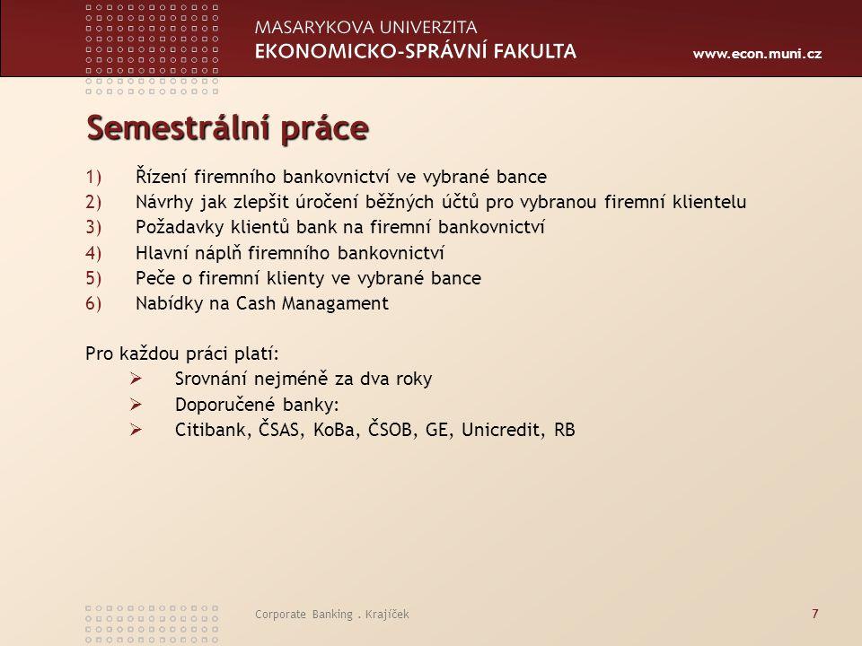 www.econ.muni.cz Corporate Banking. Krajíček7 Semestrální práce 1)Řízení firemního bankovnictví ve vybrané bance 2)Návrhy jak zlepšit úročení běžných