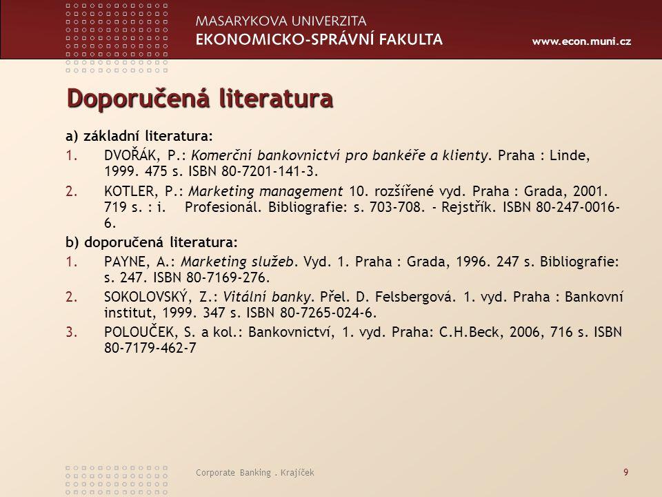 www.econ.muni.cz Corporate Banking. Krajíček9 Doporučená literatura a) základní literatura: 1.DVOŘÁK, P.: Komerční bankovnictví pro bankéře a klienty.