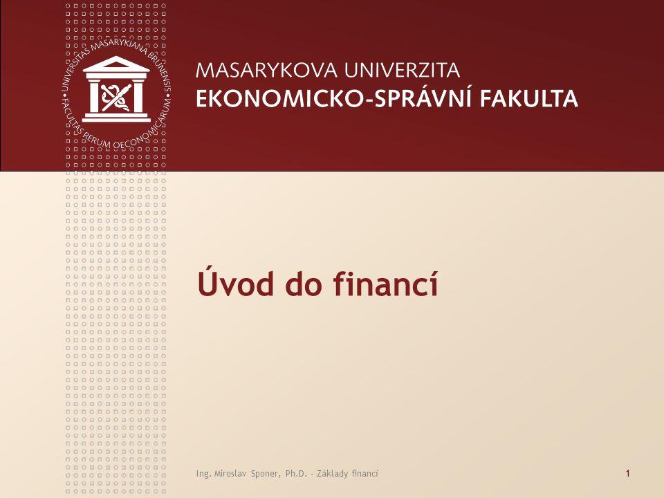 Ing. Miroslav Sponer, Ph.D. - Základy financí1 Úvod do financí