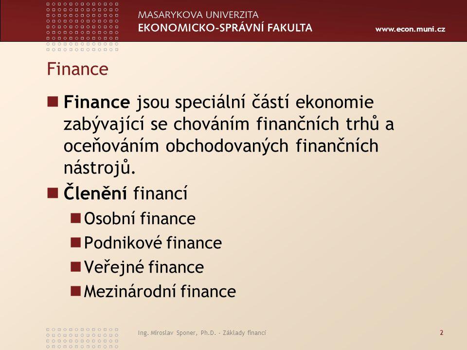 www.econ.muni.cz Ing. Miroslav Sponer, Ph.D. - Základy financí2 Finance Finance jsou speciální částí ekonomie zabývající se chováním finančních trhů a