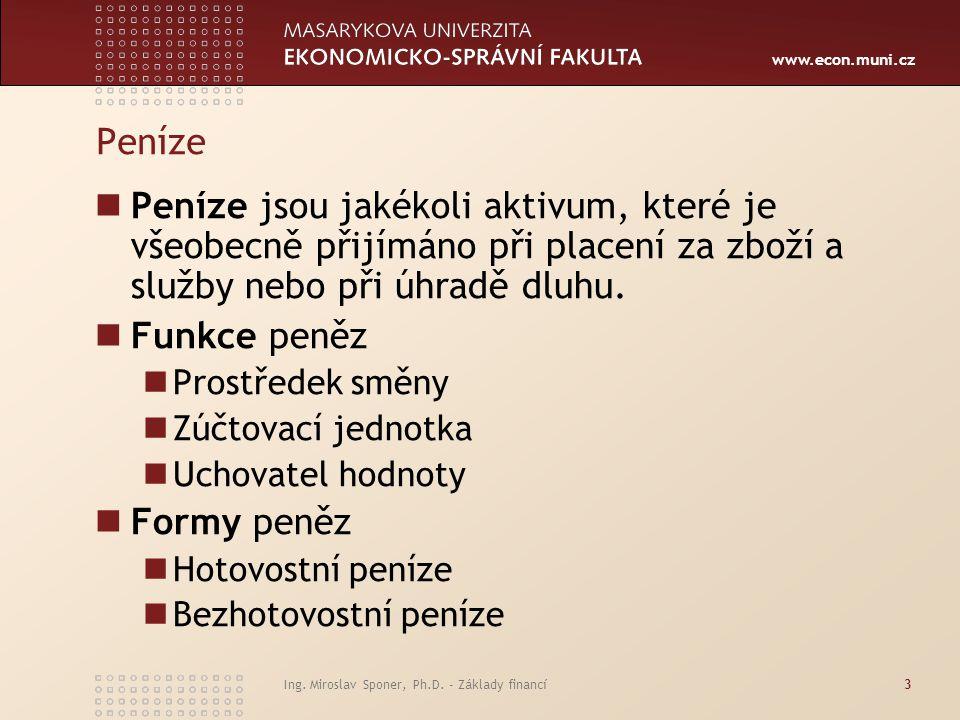 www.econ.muni.cz Ing. Miroslav Sponer, Ph.D. - Základy financí3 Peníze Peníze jsou jakékoli aktivum, které je všeobecně přijímáno při placení za zboží