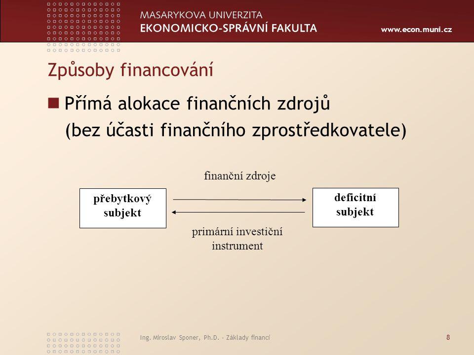www.econ.muni.cz Ing. Miroslav Sponer, Ph.D. - Základy financí8 Způsoby financování Přímá alokace finančních zdrojů (bez účasti finančního zprostředko