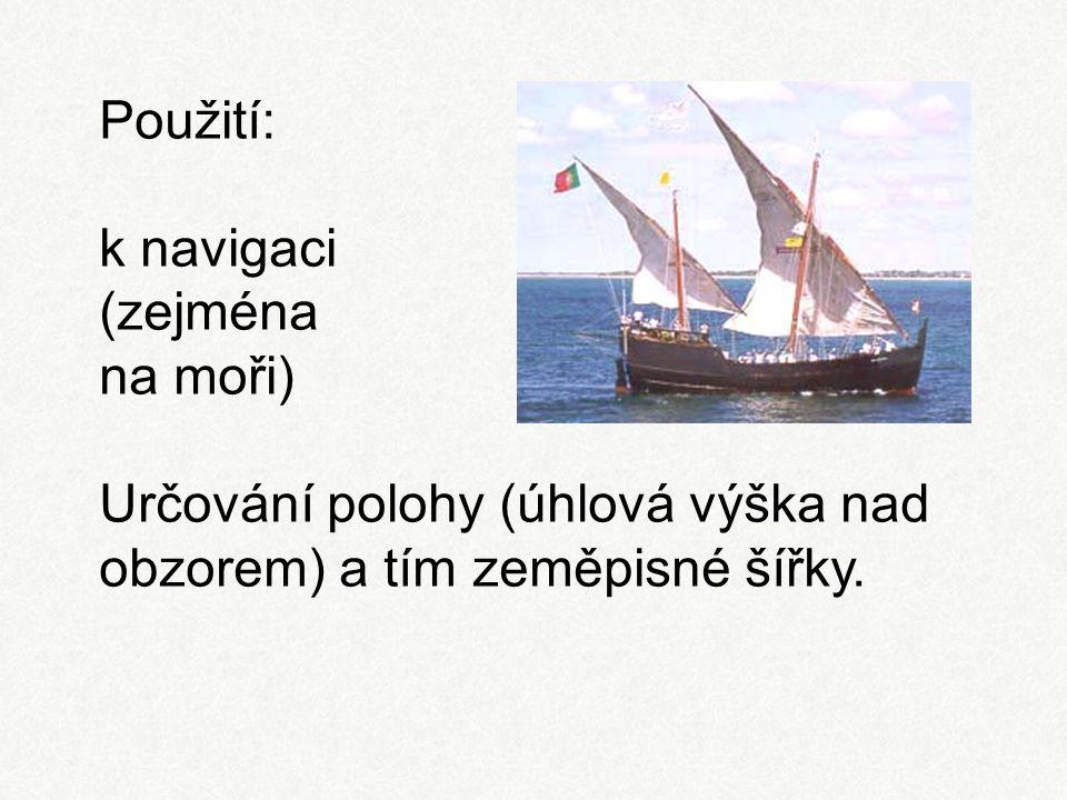 Použití: k navigaci (zejména na moři) Určování polohy (úhlová výška nad obzorem) a tím zeměpisné šířky.