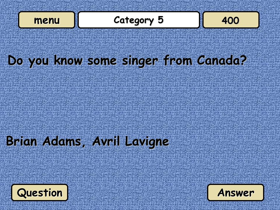 menu Category 5 Do you know some singer from Canada? QuestionAnswer 400 Brian Adams, Avril Lavigne