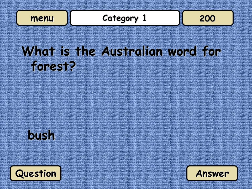menu Category 1 What is the Australian word for forest? bush QuestionAnswer 200