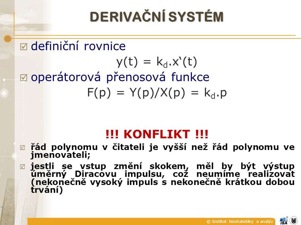 © Institut biostatistiky a analýz DERIVA Č NÍ SYSTÉM  definiční rovnice y(t) = k d.x'(t)  operátorová přenosová funkce F(p) = Y(p)/X(p) = k d.p !!!