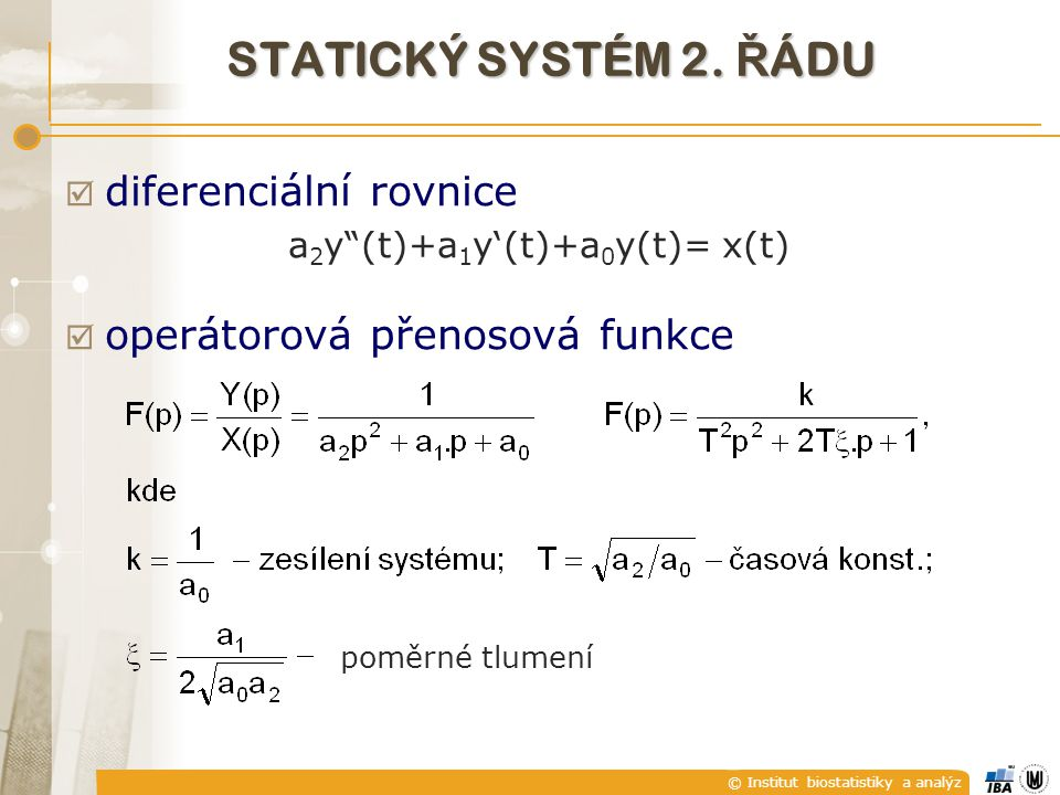 """© Institut biostatistiky a analýz  diferenciální rovnice a 2 y""""(t)+a 1 y'(t)+a 0 y(t)= x(t)  operátorová přenosová funkce poměrné tlumení STATICKÝ S"""