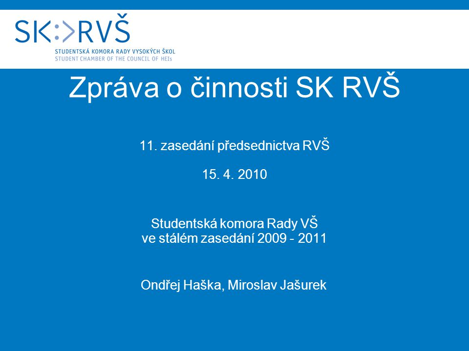 Zpráva o činnosti SK RVŠ 11. zasedání předsednictva RVŠ 15. 4. 2010 Studentská komora Rady VŠ ve stálém zasedání 2009 - 2011 Ondřej Haška, Miroslav Ja