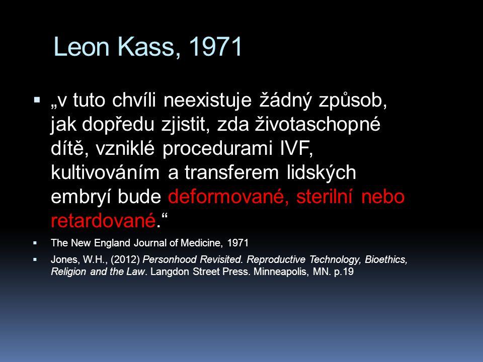 """Leon Kass, 1971  """"v tuto chvíli neexistuje žádný způsob, jak dopředu zjistit, zda životaschopné dítě, vzniklé procedurami IVF, kultivováním a transferem lidských embryí bude deformované, sterilní nebo retardované.  The New England Journal of Medicine, 1971  Jones, W.H., (2012) Personhood Revisited."""