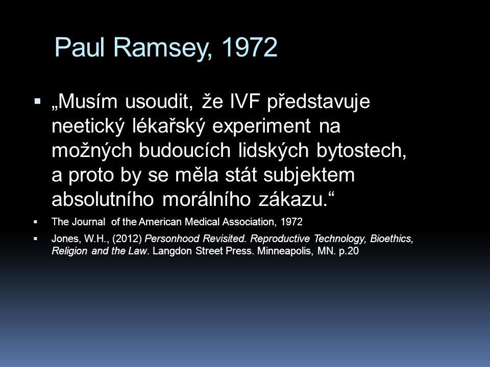 """Paul Ramsey, 1972  """"Musím usoudit, že IVF představuje neetický lékařský experiment na možných budoucích lidských bytostech, a proto by se měla stát subjektem absolutního morálního zákazu.  The Journal of the American Medical Association, 1972  Jones, W.H., (2012) Personhood Revisited."""