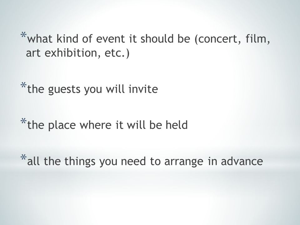 * what kind of event it should be (concert, film, art exhibition, etc.) * the guests you will invite * the place where it will be held * all the thing