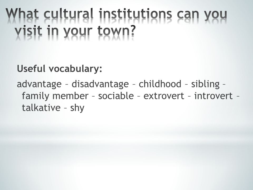 Useful vocabulary: advantage – disadvantage – childhood – sibling – family member – sociable – extrovert – introvert – talkative – shy