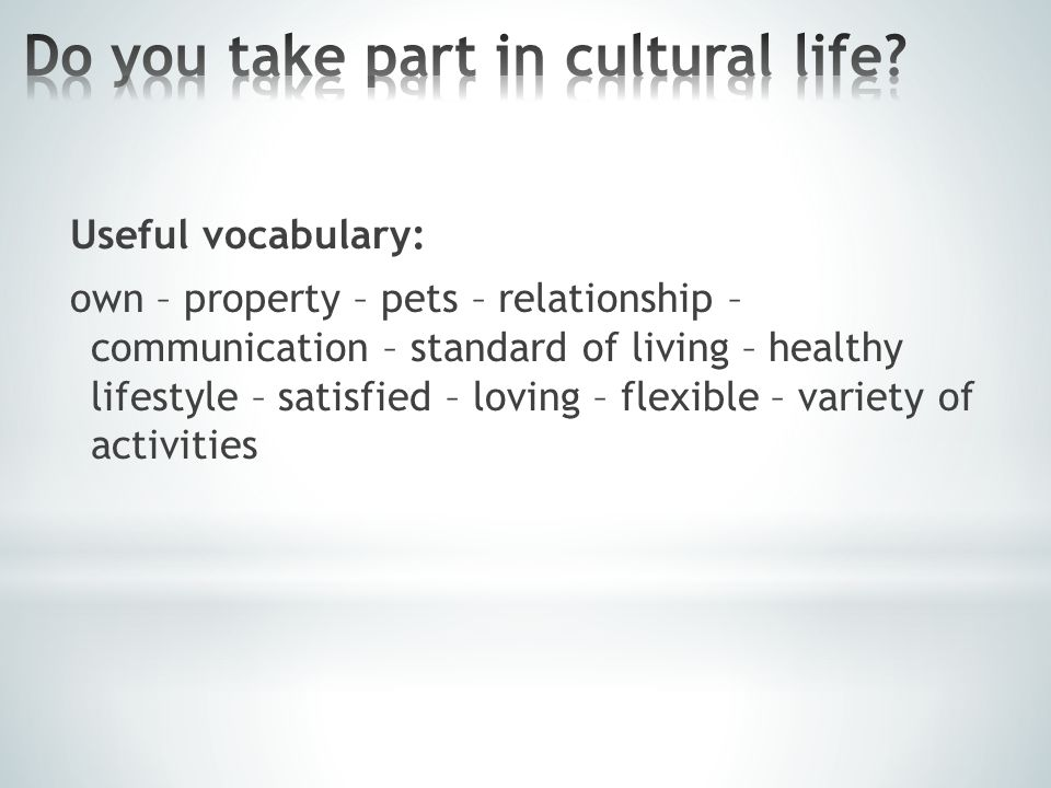 Useful vocabulary: own – property – pets – relationship – communication – standard of living – healthy lifestyle – satisfied – loving – flexible – var