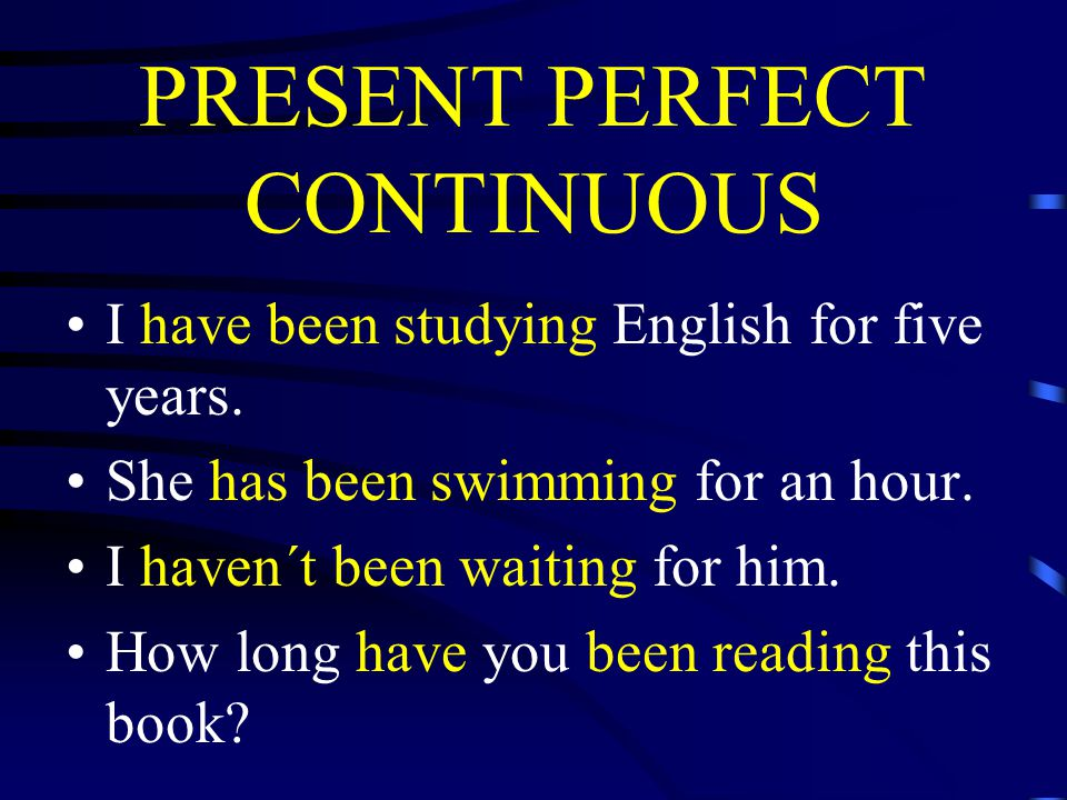 PRESENT PERFECT CONTINUOUS I have been studying English for five years.