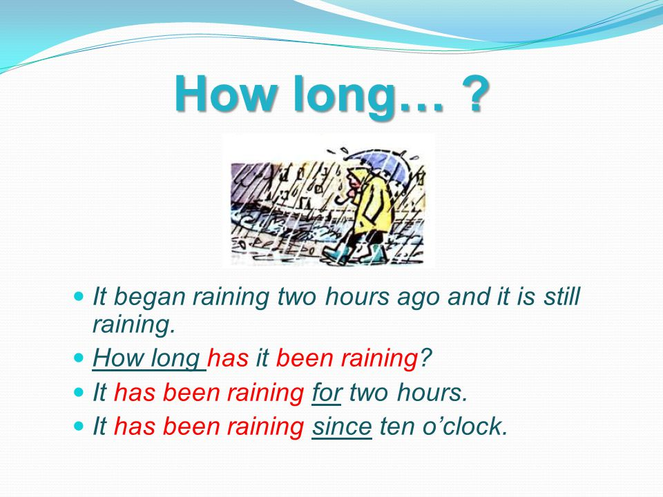 How long… ? It began raining two hours ago and it is still raining. How long has it been raining? It has been raining for two hours. It has been raini