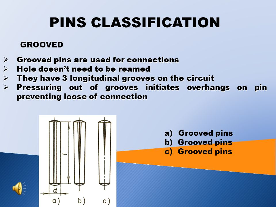 PINS CLASSIFICATION TAPER PINS  Used to fixed connections  Their degree of taper is 1:50, they are normalized  Taper hole must be machined in both parts at the same time – drilling and reaming too  Taper pin is kept in a hole by friction, they are self-locking  It is difficult to force them out or pulled them out, that is why there are used pins with outside and inside thread a)Smooth b) With outside thread c) With inside thread d) With head