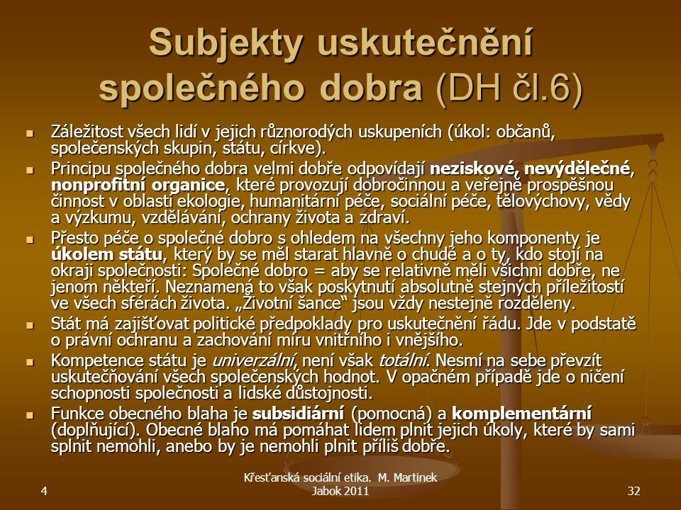 4 Křesťanská sociální etika. M. Martinek Jabok 201132 Subjekty uskutečnění společného dobra (DH čl.6) Záležitost všech lidí v jejich různorodých uskup