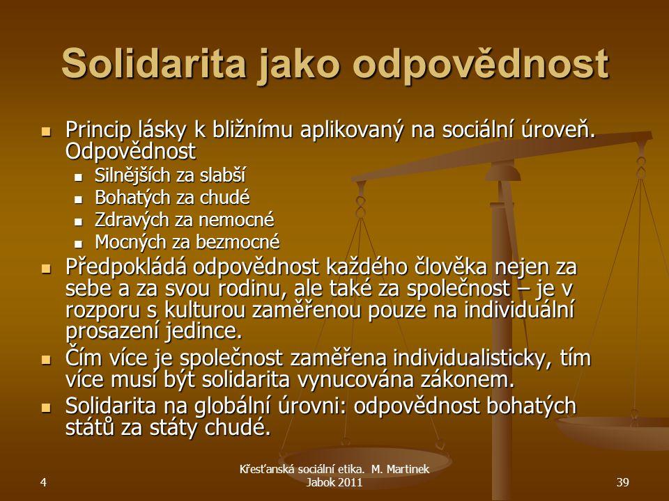 4 Křesťanská sociální etika. M. Martinek Jabok 201139 Solidarita jako odpovědnost Princip lásky k bližnímu aplikovaný na sociální úroveň. Odpovědnost