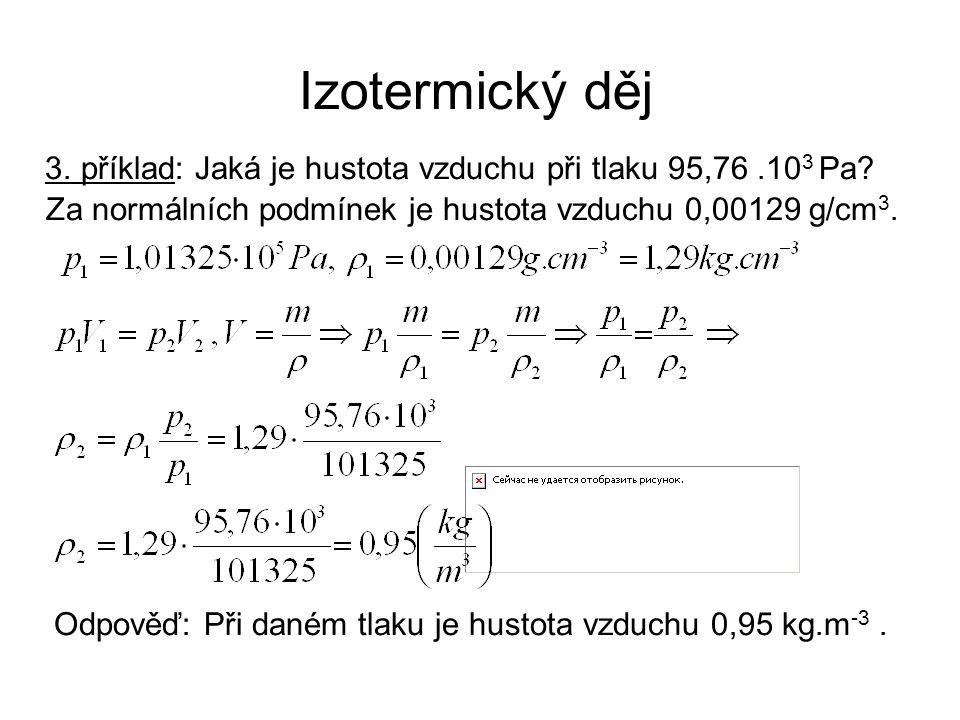 Izotermický děj 3. příklad: Jaká je hustota vzduchu při tlaku 95,76.10 3 Pa? Za normálních podmínek je hustota vzduchu 0,00129 g/cm 3. Odpověď: Při da