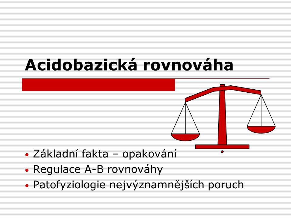 Acidobazická rovnováha Základní fakta – opakování Regulace A-B rovnováhy Patofyziologie nejvýznamnějších poruch