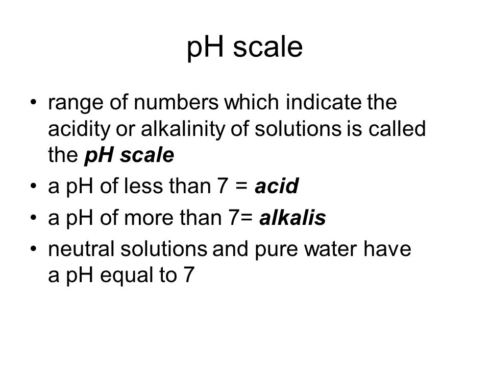 range of numbers which indicate the acidity or alkalinity of solutions is called the pH scale a pH of less than 7 = acid a pH of more than 7= alkalis neutral solutions and pure water have a pH equal to 7
