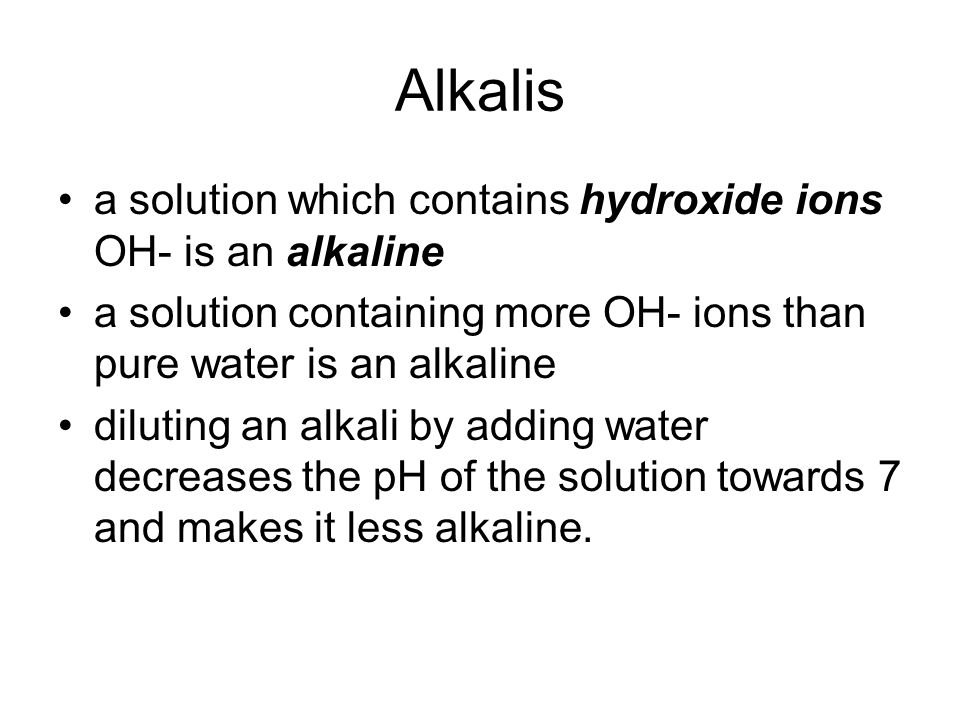 Alkalis a solution which contains hydroxide ions OH- is an alkaline a solution containing more OH- ions than pure water is an alkaline diluting an alkali by adding water decreases the pH of the solution towards 7 and makes it less alkaline.