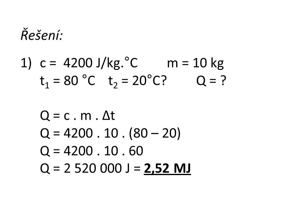 Řešení: 1)c = 4200 J/kg.°Cm = 10 kg t 1 = 80 °C t 2 = 20°C?Q = ? Q = c. m. Δt Q = 4200. 10. (80 – 20) Q = 4200. 10. 60 Q = 2 520 000 J = 2,52 MJ