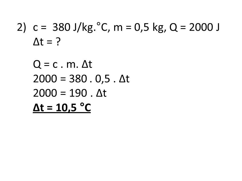 2)c = 380 J/kg.°C, m = 0,5 kg, Q = 2000 J Δt = ? Q = c. m. Δt 2000 = 380. 0,5. Δt 2000 = 190. Δt Δt = 10,5 °C