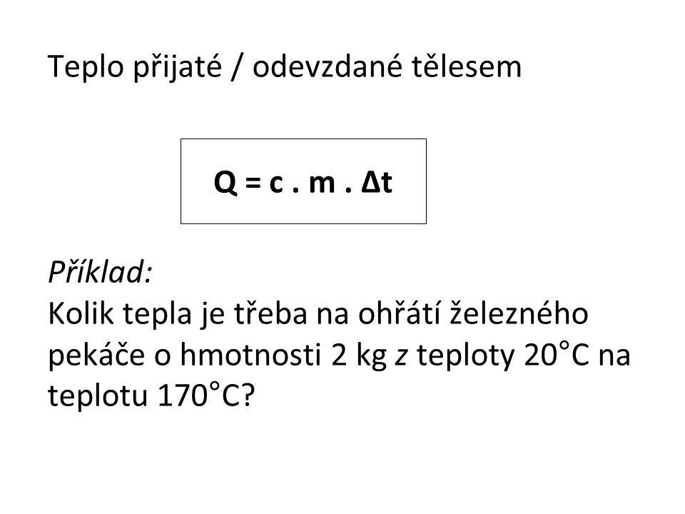 Teplo přijaté / odevzdané tělesem Příklad: Kolik tepla je třeba na ohřátí železného pekáče o hmotnosti 2 kg z teploty 20°C na teplotu 170°C? Q = c. m.