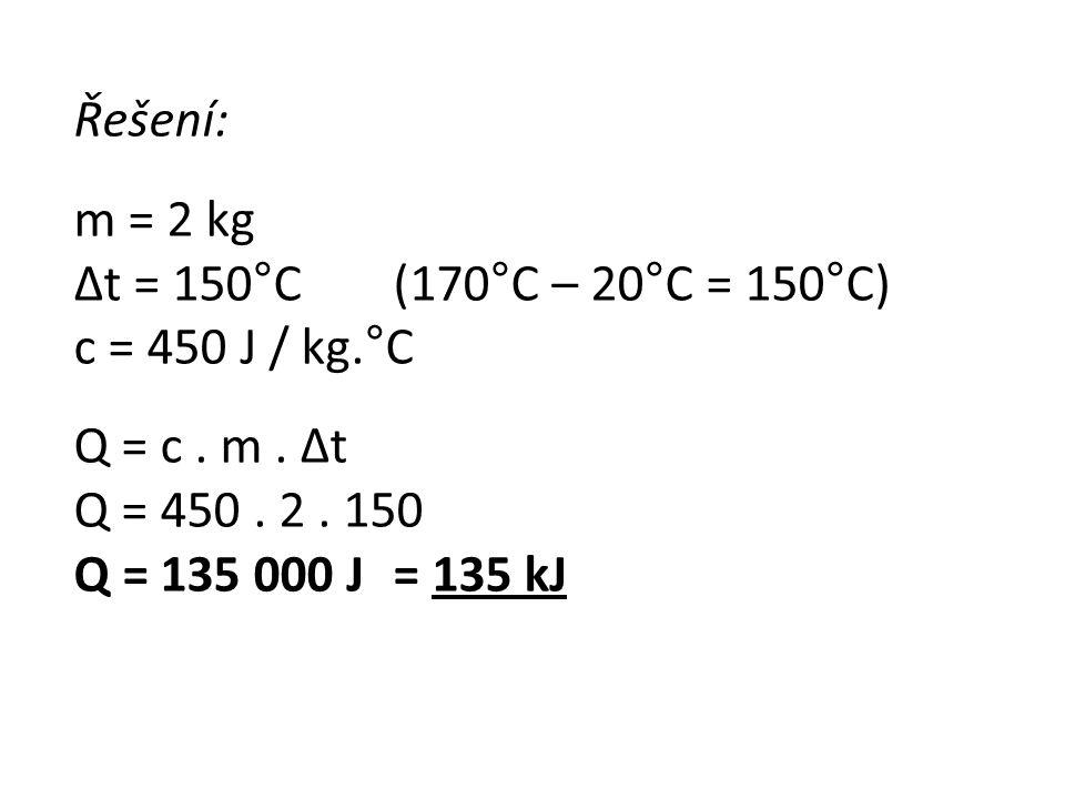 Řešení: m = 2 kg Δt = 150°C (170°C – 20°C = 150°C) c = 450 J / kg.°C Q = c. m. Δt Q = 450. 2. 150 Q = 135 000 J = 135 kJ