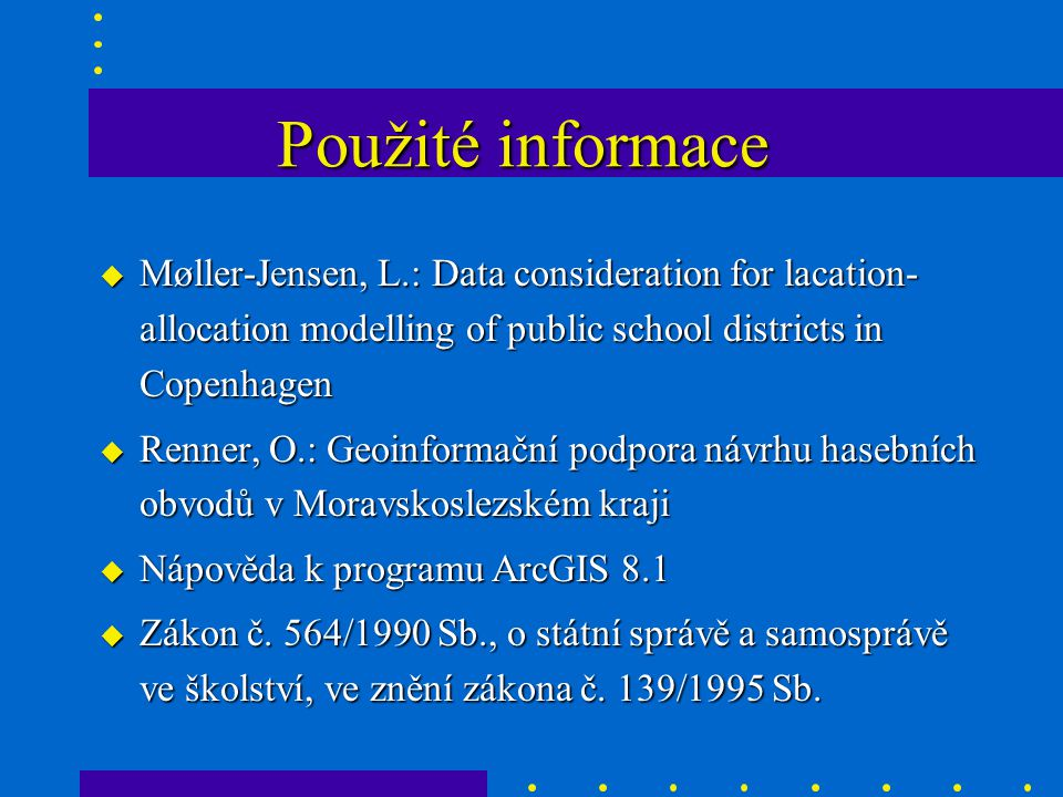 Použité informace u Møller-Jensen, L.: Data consideration for lacation- allocation modelling of public school districts in Copenhagen u Renner, O.: Ge
