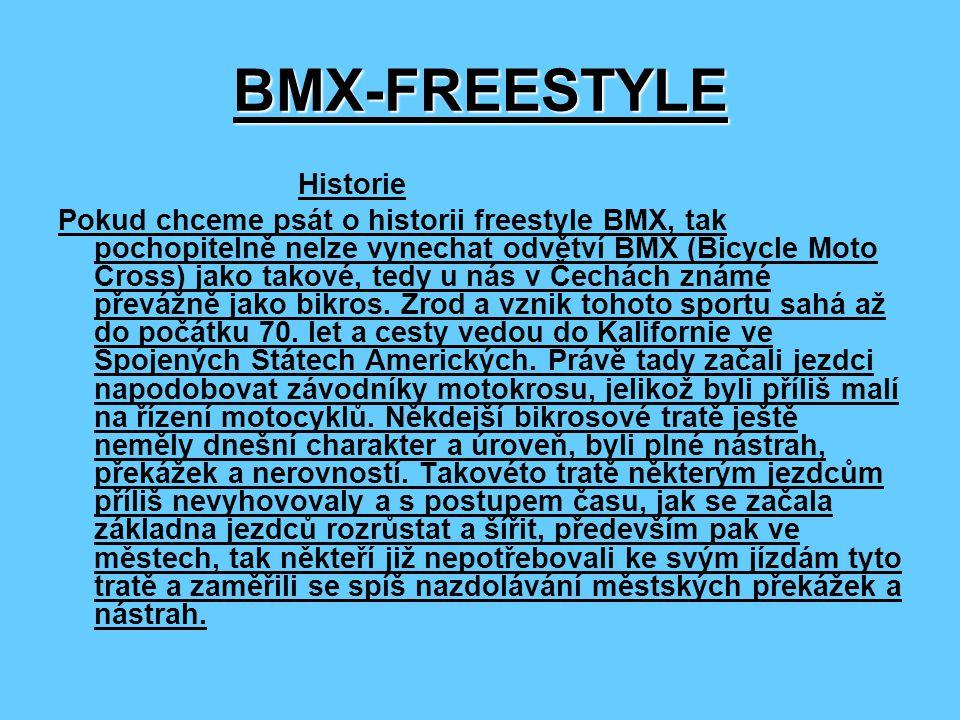 BMX-FREESTYLE Historie Pokud chceme psát o historii freestyle BMX, tak pochopitelně nelze vynechat odvětví BMX (Bicycle Moto Cross) jako takové, tedy u nás v Čechách známé převážně jako bikros.