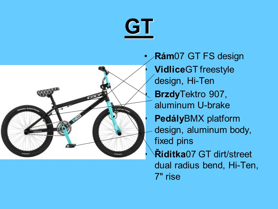GT Rám07 GT FS design VidliceGT freestyle design, Hi-Ten BrzdyTektro 907, aluminum U-brake PedályBMX platform design, aluminum body, fixed pins Říditka07 GT dirt/street dual radius bend, Hi-Ten, 7 rise