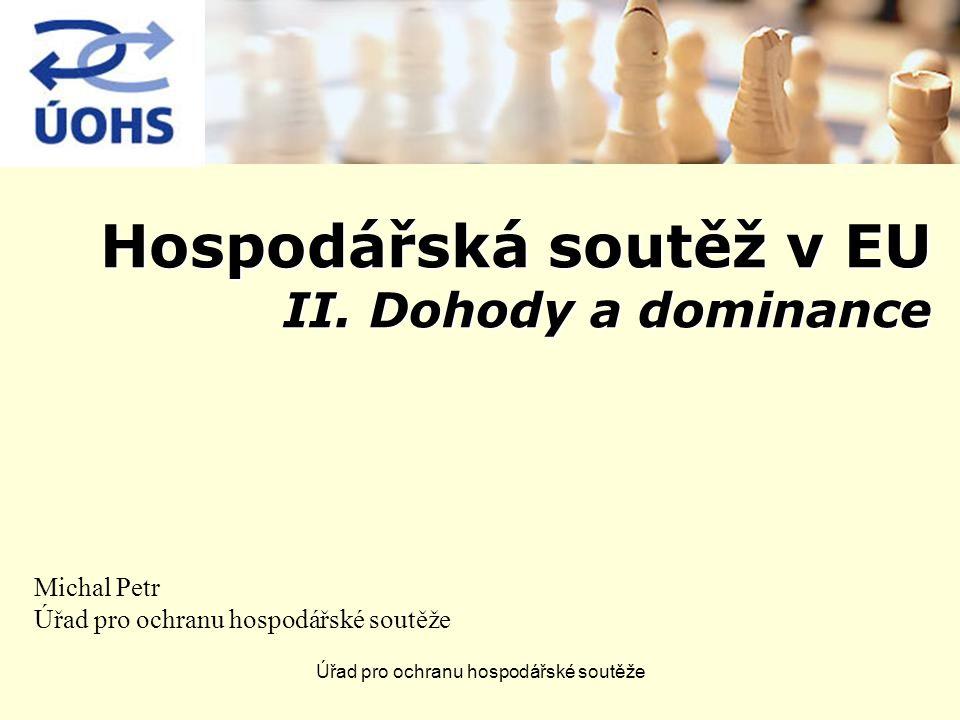 Úřad pro ochranu hospodářské soutěže Hospodářská soutěž v EU II. Dohody a dominance Michal Petr Úřad pro ochranu hospodářské soutěže