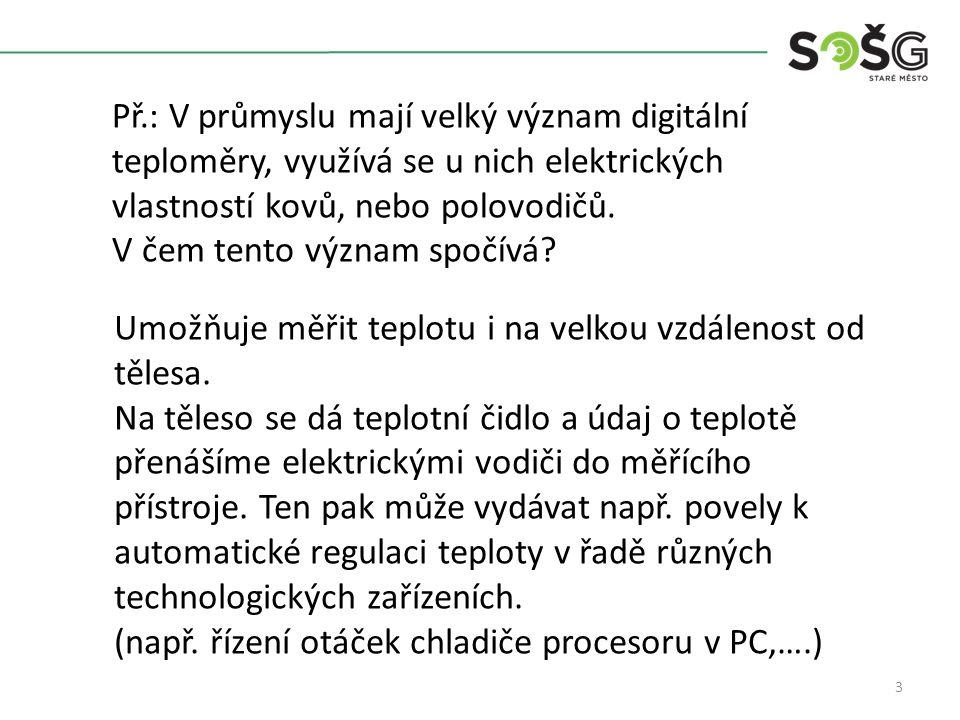 3 Př.: V průmyslu mají velký význam digitální teploměry, využívá se u nich elektrických vlastností kovů, nebo polovodičů.