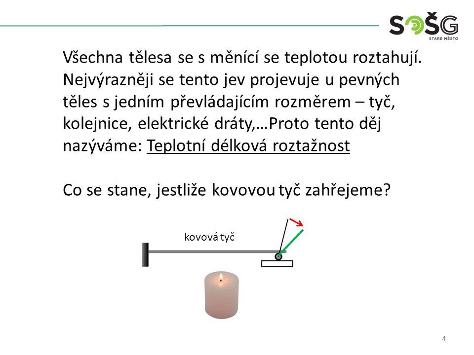 5 Při zahřívání dvou tyček z různých kovů dochází k různému prodloužení - velikost prodloužení závisí na materiálu.