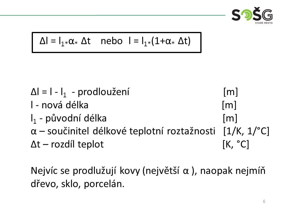 6 Δl = l 1* α * Δt nebo l = l 1* (1+α * Δt) Δl = l - l 1 - prodloužení [m] l - nová délka [m] l 1 - původní délka [m] α – součinitel délkové teplotní roztažnosti [1/K, 1/°C] Δt – rozdíl teplot [K, °C] Nejvíc se prodlužují kovy (největší α ), naopak nejmíň dřevo, sklo, porcelán.
