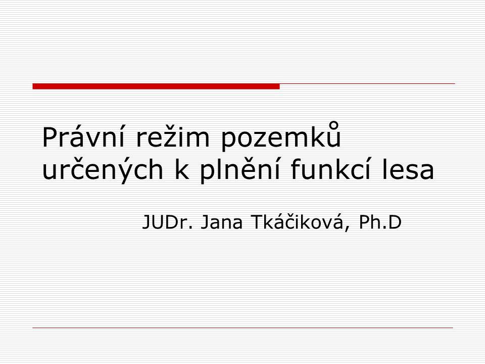 Právní režim pozemků určených k plnění funkcí lesa JUDr. Jana Tkáčiková, Ph.D
