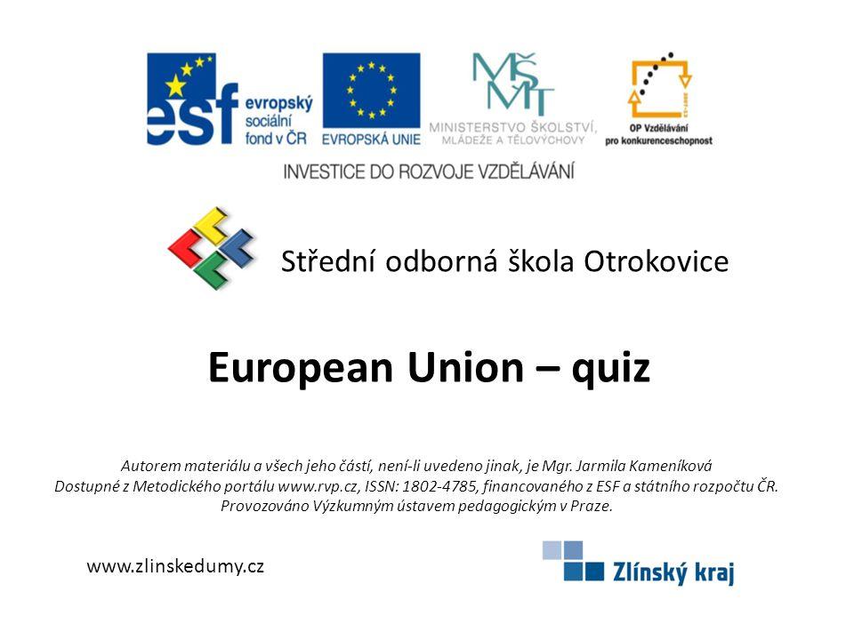 Střední odborná škola Otrokovice European Union – quiz www.zlinskedumy.cz Autorem materiálu a všech jeho částí, není-li uvedeno jinak, je Mgr. Jarmila
